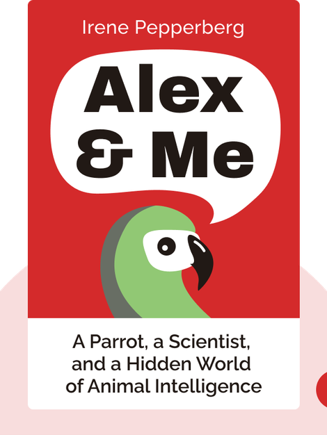 Alex & Me: How a Scientist and a Parrot Discovered a Hidden World of Animal Intelligence – and Formed a Deep Bond in the Process by Irene Pepperberg