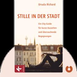 Stille in der Stadt: Ein City-Guide für kurze Auszeiten und überraschende Begegnungen by Ursula Richard