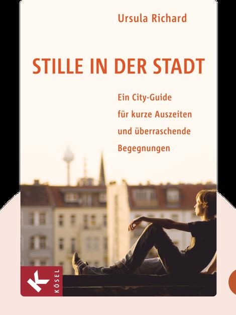 Stille in der Stadt: Ein City-Guide für kurze Auszeiten und überraschende Begegnungen von Ursula Richard