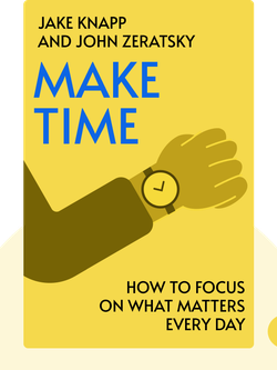 Make Time: How to Focus on What Matters Every Day by Jake Knapp and John Zeratsky