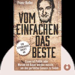 Vom Einfachen das Beste: Essen ist Politik oder Warum ich Bauer werden musste, um den perfekten Genuss zu finden by Franz Keller