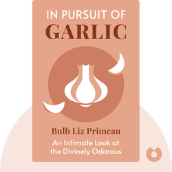 In Pursuit of Garlic: An Intimate Look at the Divinely Odorous Bulb by Liz Primeau