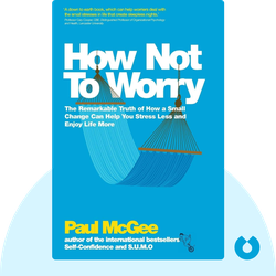 How Not to Worry: The Remarkable Truth of How a Small Change Can Help You Stress Less and Enjoy Life More by Paul McGee