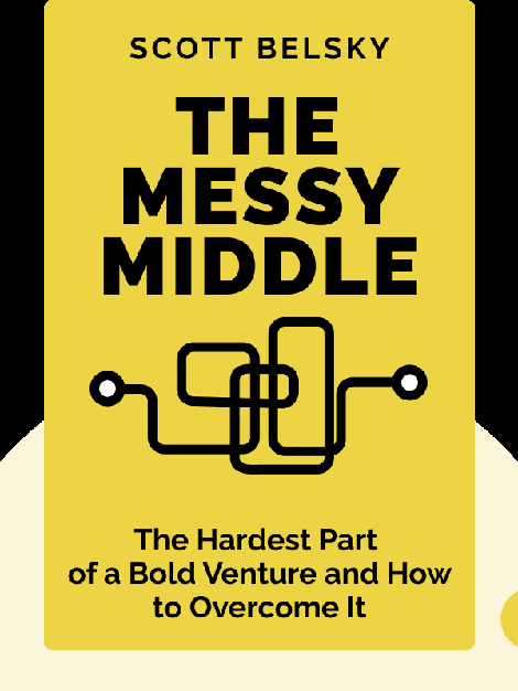 The Messy Middle: Finding Your Way Through the Hardest and Most Crucial Part of Any Bold Venture by Scott Belsky