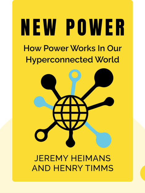 New Power: How Power Works In Our Hyperconnected World – and How To Make It Work For You by Jeremy Heimans and Henry Timms
