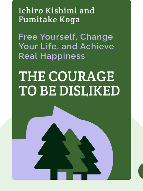 The Courage to Be Disliked: How to Free Yourself, Change Your Life, and Achieve Real Happiness by Ichiro Kishimi and Fumitake Koga