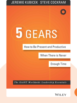 5 Gears: How to Be Present and Productive When There's Never Enough Time by Jeremie Kubicek and Steve Cockram