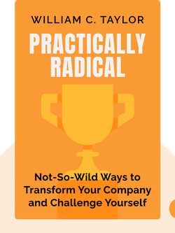 Practically Radical: Not-So-Crazy Ways to Transform Your Company, Shake Up Your Industry and Challenge Yourself by William C. Taylor