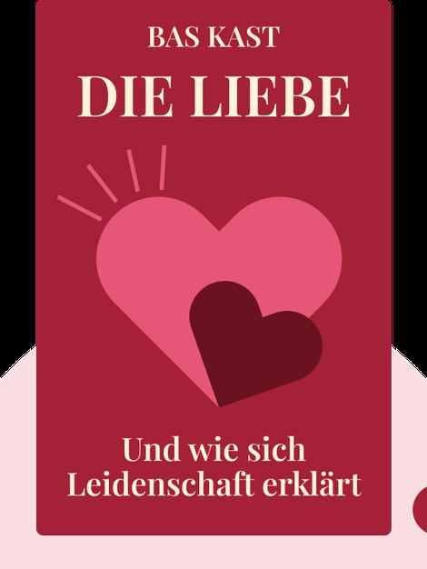 Die Liebe: Und wie sich Leidenschaft erklärt by Bas Kast