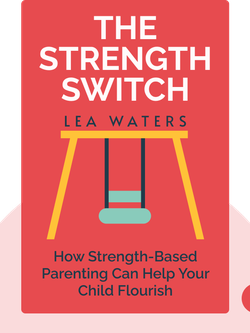 The Strength Switch: How The New Science of Strength-Based Parenting Can Help Your Child and Your Teen to Flourish by Lea Waters