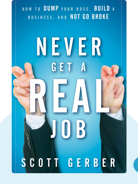"Never Get a ""Real"" Job: How to Dump Your Boss, Build a Business and Not Go Broke by Scott Gerber"