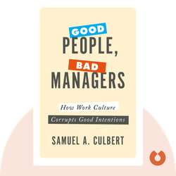 Good People, Bad Managers: How Work Culture Corrupts Good Intentions by Samuel A. Culbert