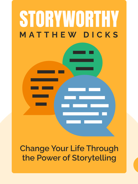 Storyworthy: Engage, Teach, Persuade, and Change Your Life through the Power of Storytelling by Matthew Dicks