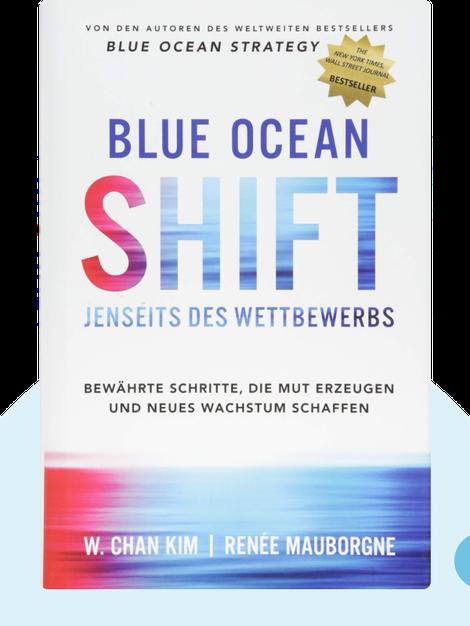 Blue Ocean Shift: Jenseits des Wettbewerbs: Bewährte Schritte, die Mut erzeugen und neues Wachstum schaffen by W. Chan Kim & Renée Mauborgne