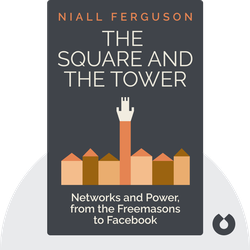 The Square and the Tower: Networks and Power, from the Freemasons to Facebook by Niall Ferguson