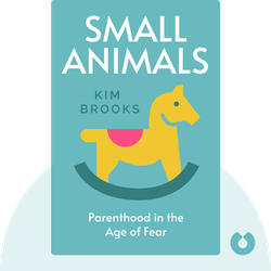 Small Animals: Parenthood in the Age of Fear by Kim Brooks
