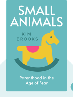 Small Animals: Parenthood in the Age of Fear von Kim Brooks