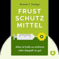 Frustschutzmittel: Wie Sie es schaffen, alles halb so schlimm oder doppelt so gut zu finden. by Roman F. Szeliga