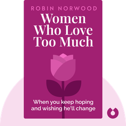 Women Who Love Too Much: When you keep hoping and wishing he'll change by Robin Norwood