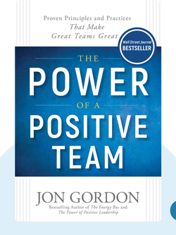 The Power of a Positive Team: Proven Principles and Practices that Make Great Teams Great by Jon Gordon