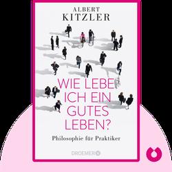 Wie lebe ich ein gutes Leben?: Philosophie für Praktiker by Albert Kitzler
