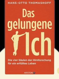 Das gelungene Ich: Die vier Säulen der Hirnforschung für ein erfülltes Leben by Hans-Otto Thomashoff