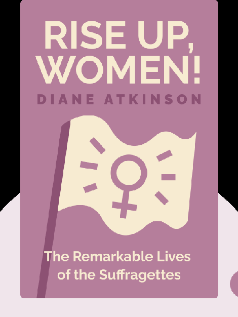 Rise Up, Women!: The Remarkable Lives of the Suffragettes von Diane Atkinson