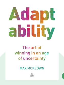 Adaptability: The Art of Winning in an Age of Uncertainty by Max McKeown