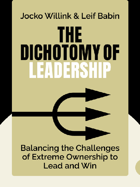 The Dichotomy of Leadership: Balancing the Challenges of Extreme Ownership to Lead and Win by Jocko Willink & Leif Babin