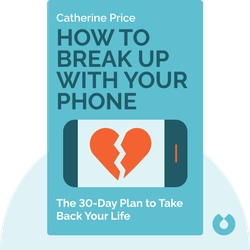 How to Break Up with Your Phone: The 30-Day Plan to Take Back Your Life by Catherine Price