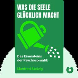 Was die Seele glücklich macht: Das Einmaleins der Psychosomatik by Manfred Stelzig