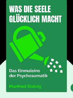 Was die Seele glücklich macht: Das Einmaleins der Psychosomatik von Manfred Stelzig