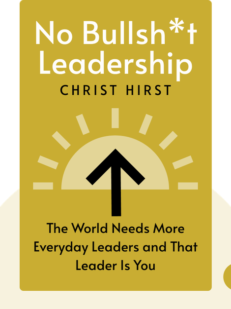 No Bullsh*t Leadership: Why the World Needs More Everyday Leaders and Why That Leader Is You by Christ Hirst