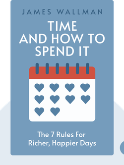 Time and How to Spend It: The 7 Rules for Richer, Happier Days by James Wallman