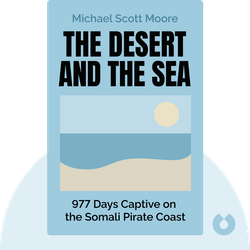 The Desert and the Sea: 977 Days Captive on the Somali Pirate Coast by Michael Scott Moore