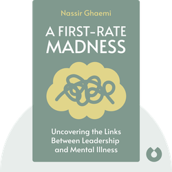 A First-Rate Madness: Uncovering the Links Between Leadership and Mental Illness by Nassir Ghaemi