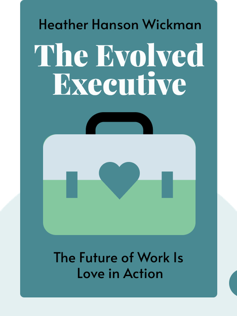 The Evolved Executive: The Future of Work Is Love in Action by Heather Hanson Wickman
