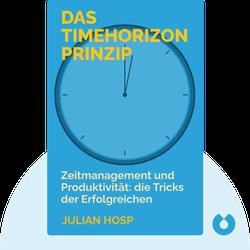 Das Timehorizon Prinzip: Die Zeitmanagement-Hacks und Produktivitäts-Tricks der erfolgreichsten Menschen der Welt von Julian Hosp