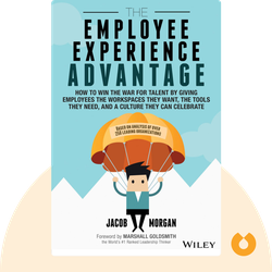 The Employee Experience Advantage: How to Win the War for Talent by Giving Employees the Workspaces They Want, the Tools They Need, and a Culture They Can Celebrate by Jacob Morgan