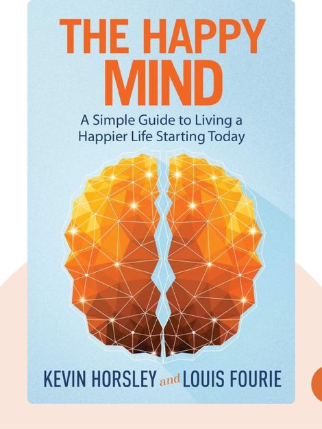 The Happy Mind: A Simple Guide to Living a Happier Life Starting Today by Kevin Horsley and Louis Fourie