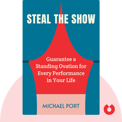 Steal the Show: From Speeches to Job Interviews to Deal-Closing Pitches, How to Guarantee a Standing Ovation for All the Performances in Your Life von Michael Port