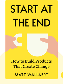 Start at the End: How to Build Products That Create Change by Matt Wallaert