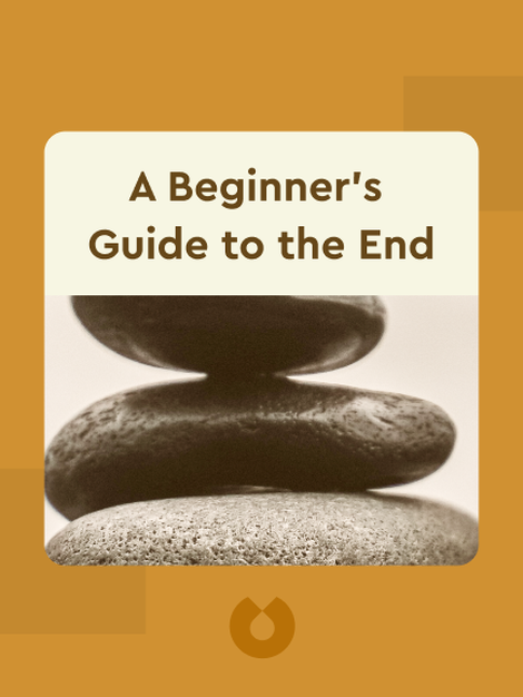 A Beginner's Guide to the End: Practical Advice for Living Life and Facing Death by B.J Miller and Shoshana Berger