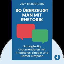 So überzeugt man mit Rhetorik: Schlagfertig argumentieren mit Aristoteles, Lincoln und Homer Simpson by Jay Heinrichs