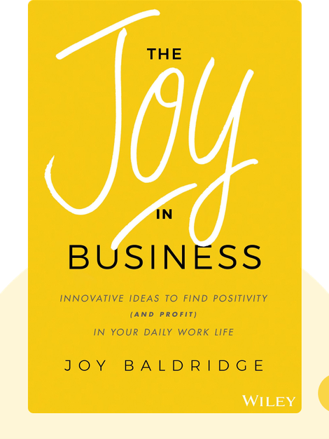 The Joy in Business: Innovative Ideas to Find Positivity (and Profit) in Your Daily Work Life by Joy J D Baldridge