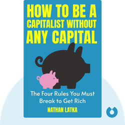 How to Be a Capitalist Without Any Capital: The Four Rules You Must Break to Get Rich by Nathan Latka