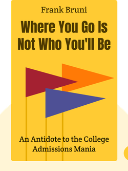 Where You Go Is Not Who You'll Be: An Antidote to the College Admissions Mania by Frank Bruni
