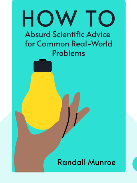 How To: Absurd Scientific Advice for Common Real-World Problems by Randall Munroe