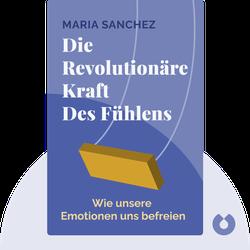 Die revolutionäre Kraft des Fühlens: Wie unsere Emotionen uns befreien von Maria Sanchez