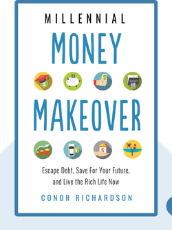 Millennial Money Makeover: Escape Debt, Save for Your Future, and Live the Rich Life Now by Conor Richardson